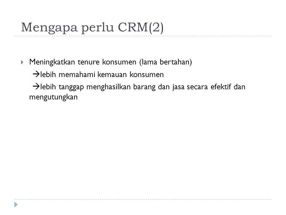 Mengapa perlu CRM(2) Meningkatkan tenure konsumen (lama bertahan)