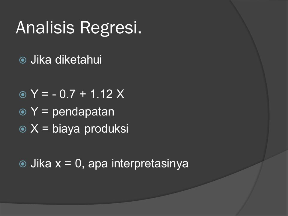 Analisis Regresi. Jika diketahui Y = - 0.7 + 1.12 X Y = pendapatan