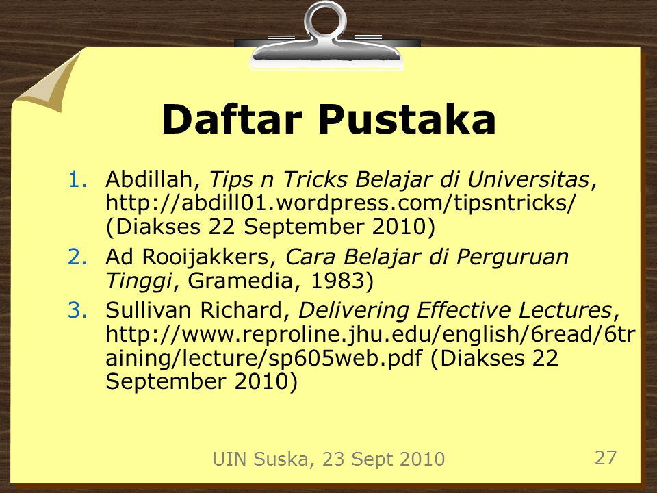 Daftar Pustaka Abdillah, Tips n Tricks Belajar di Universitas, http://abdill01.wordpress.com/tipsntricks/ (Diakses 22 September 2010)