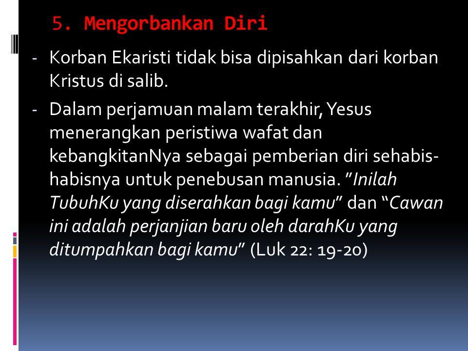 5. Mengorbankan Diri Korban Ekaristi tidak bisa dipisahkan dari korban Kristus di salib.