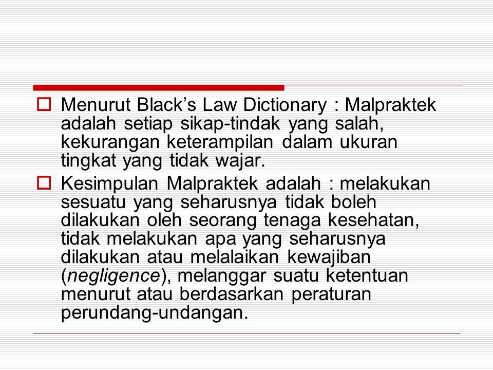 Menurut Black's Law Dictionary : Malpraktek adalah setiap sikap-tindak yang salah, kekurangan keterampilan dalam ukuran tingkat yang tidak wajar.
