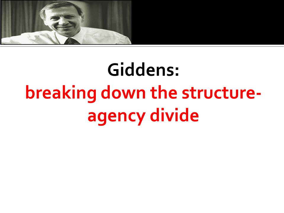 Giddens: breaking down the structure-agency divide