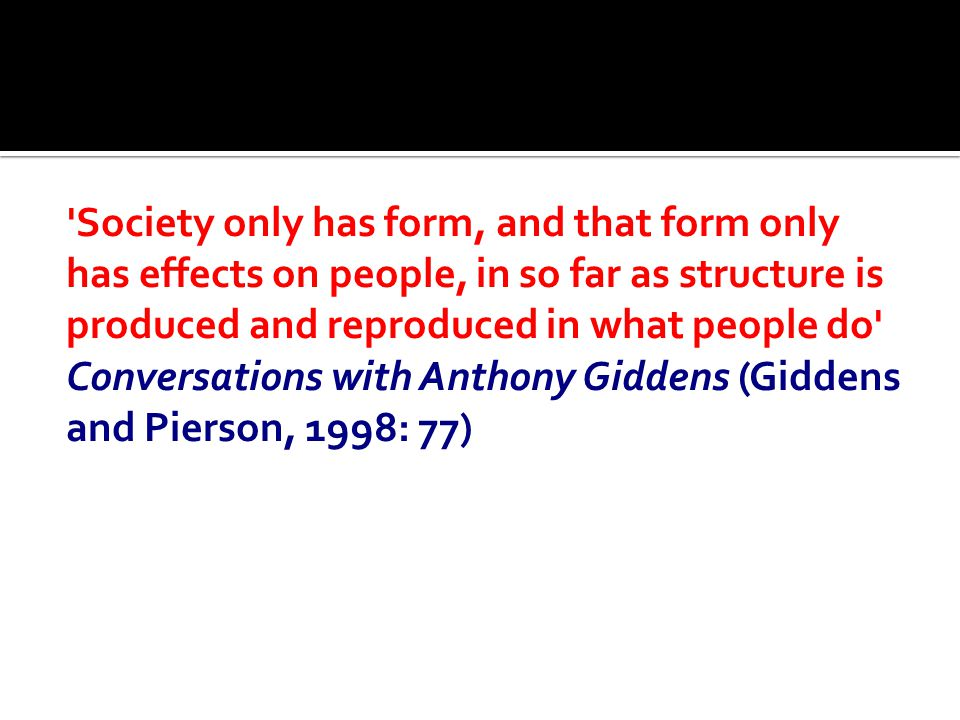 Society only has form, and that form only has effects on people, in so far as structure is produced and reproduced in what people do Conversations with Anthony Giddens (Giddens and Pierson, 1998: 77)