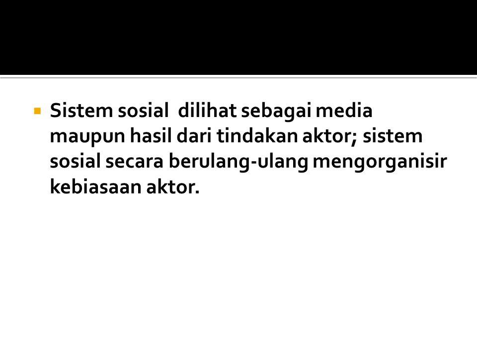 Sistem sosial dilihat sebagai media maupun hasil dari tindakan aktor; sistem sosial secara berulang-ulang mengorganisir kebiasaan aktor.