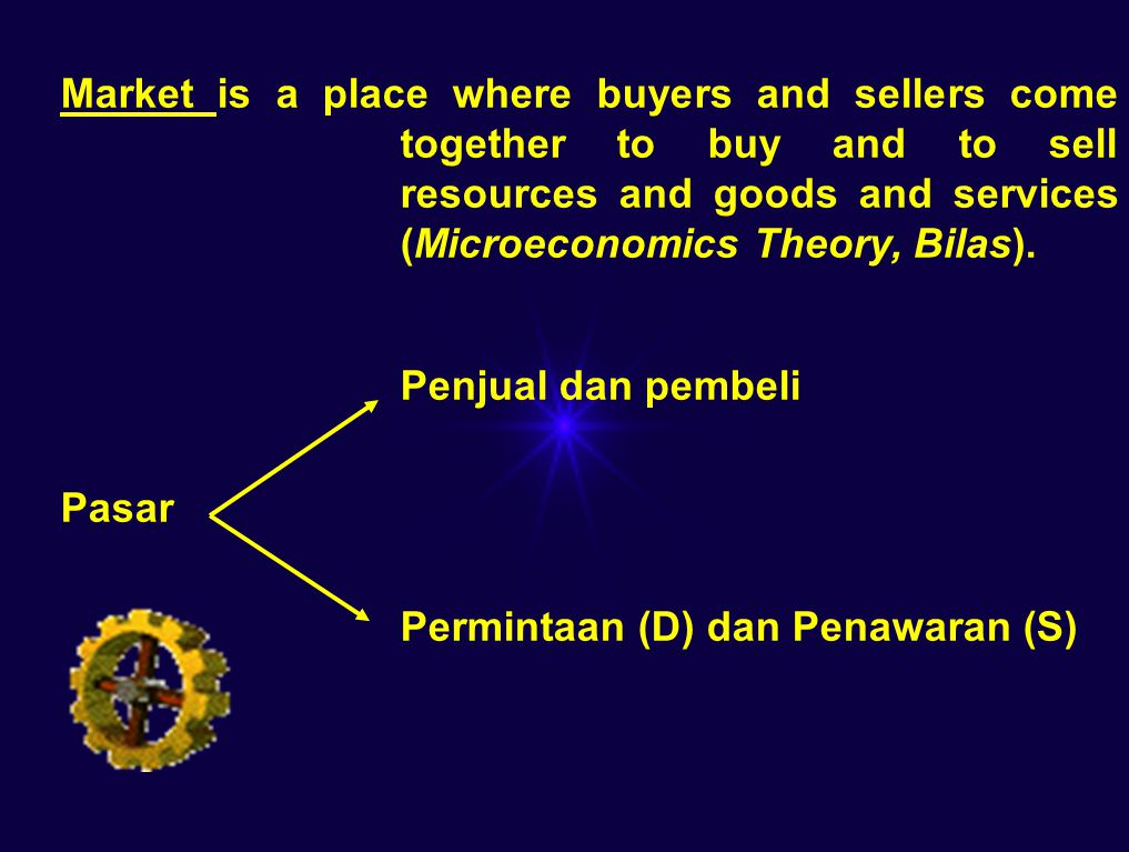 Market is a place where buyers and sellers come together to buy and to sell resources and goods and services (Microeconomics Theory, Bilas).