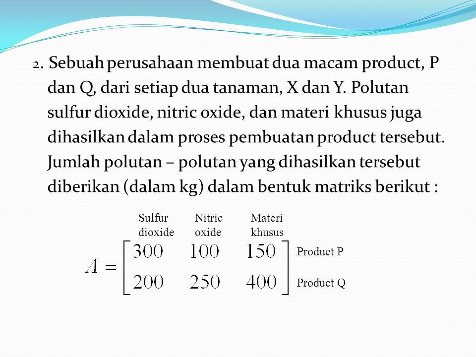 2. Sebuah perusahaan membuat dua macam product, P dan Q, dari setiap dua tanaman, X dan Y. Polutan sulfur dioxide, nitric oxide, dan materi khusus juga dihasilkan dalam proses pembuatan product tersebut. Jumlah polutan – polutan yang dihasilkan tersebut diberikan (dalam kg) dalam bentuk matriks berikut :