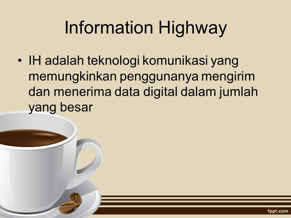 Information Highway IH adalah teknologi komunikasi yang memungkinkan penggunanya mengirim dan menerima data digital dalam jumlah yang besar.