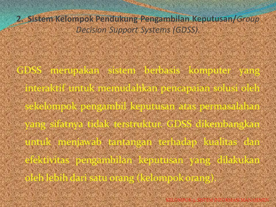 2. Sistem Kelompok Pendukung Pengambilan Keputusan/Group Decision Support Systems (GDSS).