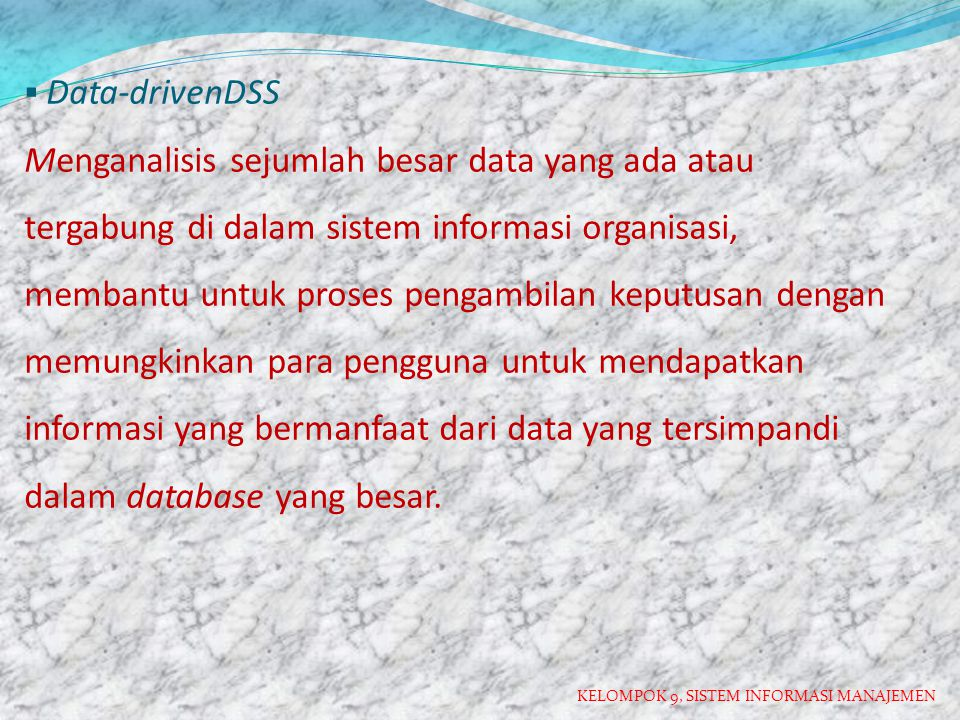 Data-drivenDSS Menganalisis sejumlah besar data yang ada atau tergabung di dalam sistem informasi organisasi, membantu untuk proses pengambilan keputusan dengan memungkinkan para pengguna untuk mendapatkan informasi yang bermanfaat dari data yang tersimpandi dalam database yang besar.