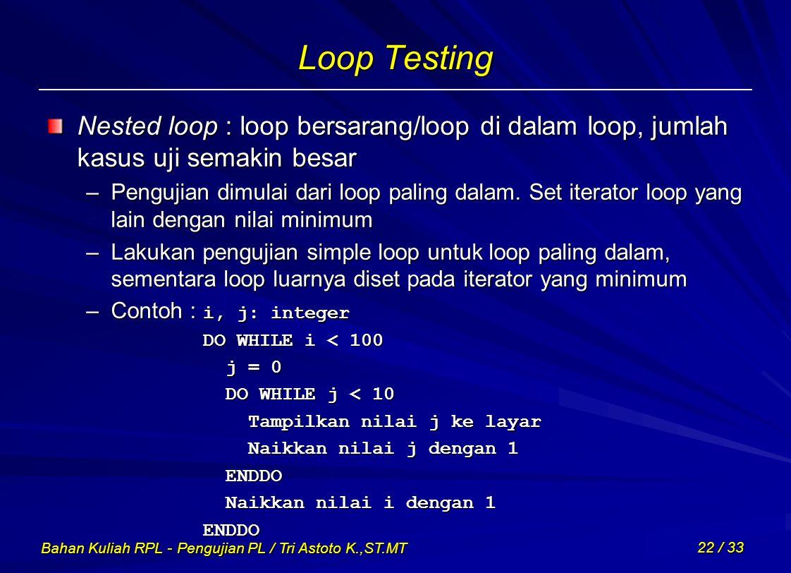Loop Testing Nested loop : loop bersarang/loop di dalam loop, jumlah kasus uji semakin besar.