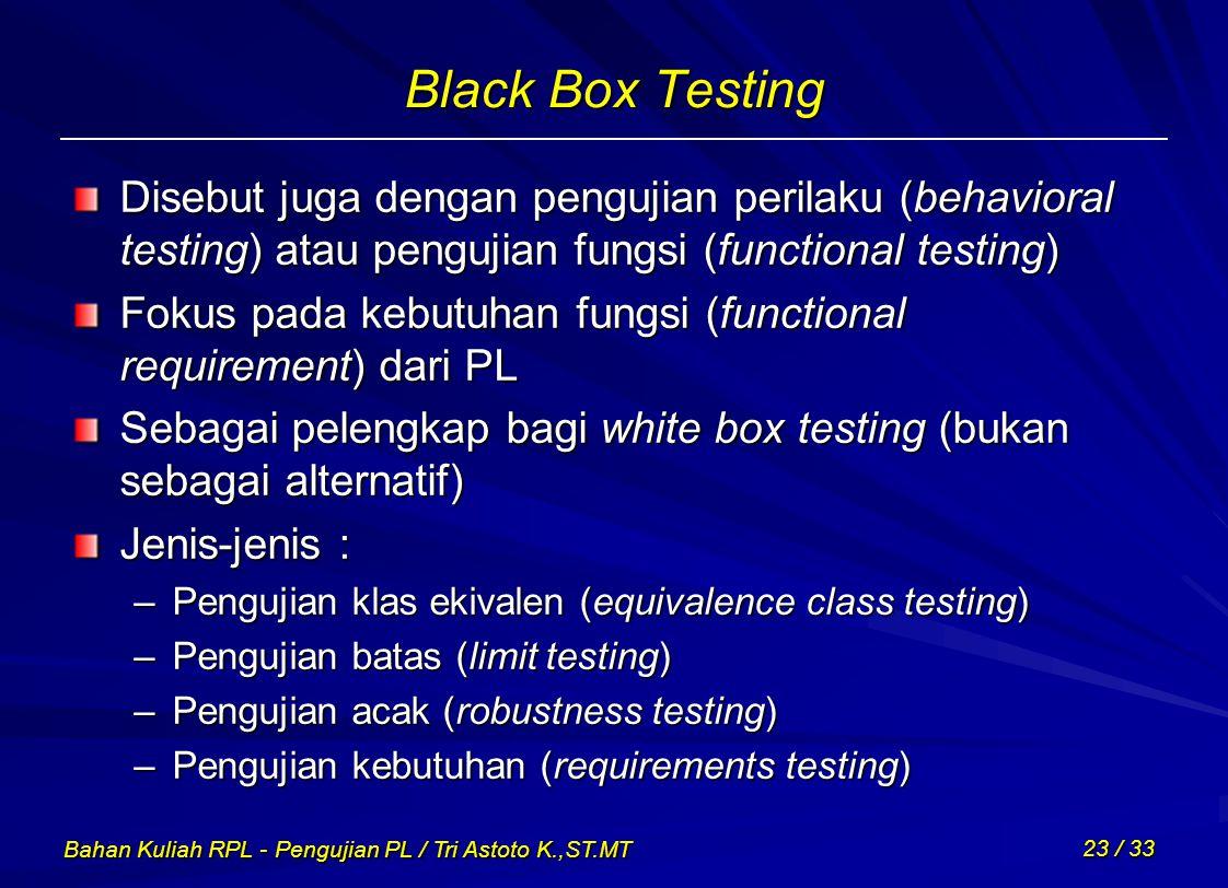 Black Box Testing Disebut juga dengan pengujian perilaku (behavioral testing) atau pengujian fungsi (functional testing)