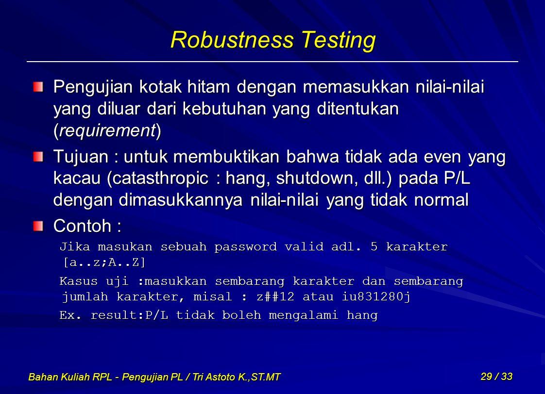 Robustness Testing Pengujian kotak hitam dengan memasukkan nilai-nilai yang diluar dari kebutuhan yang ditentukan (requirement)