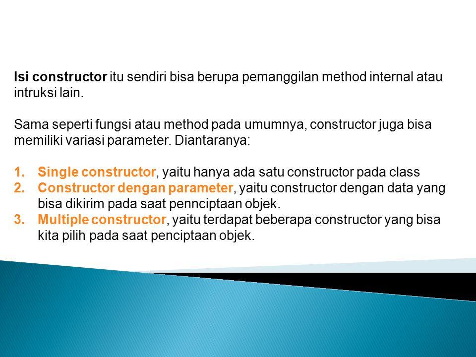 Isi constructor itu sendiri bisa berupa pemanggilan method internal atau intruksi lain.