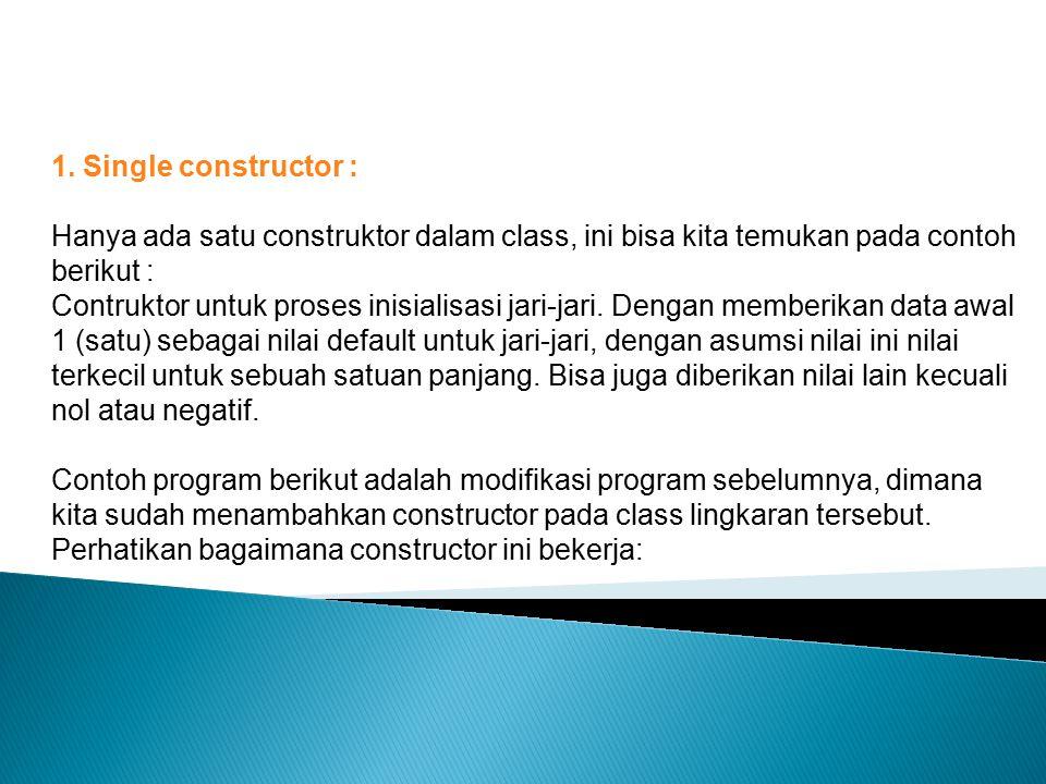 1. Single constructor : Hanya ada satu construktor dalam class, ini bisa kita temukan pada contoh berikut :