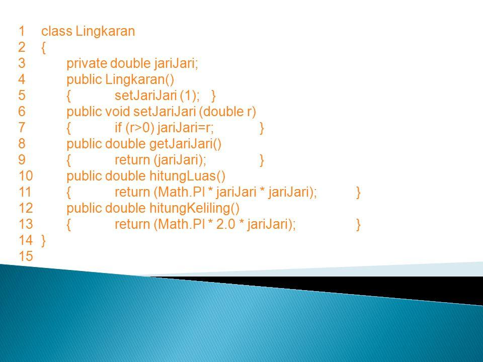 1 class Lingkaran 2 { 3 private double jariJari; 4 public Lingkaran() 5 { setJariJari (1); } 6 public void setJariJari (double r)
