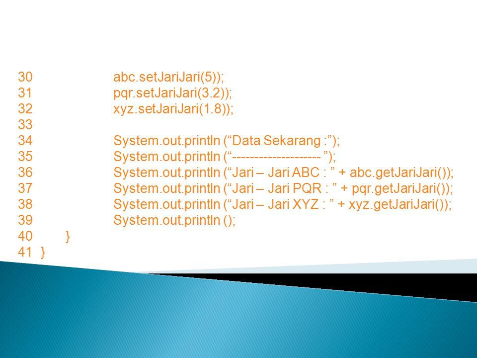 30 abc.setJariJari(5)); 31 pqr.setJariJari(3.2)); 32 xyz.setJariJari(1.8)); 33. 34 System.out.println ( Data Sekarang : );