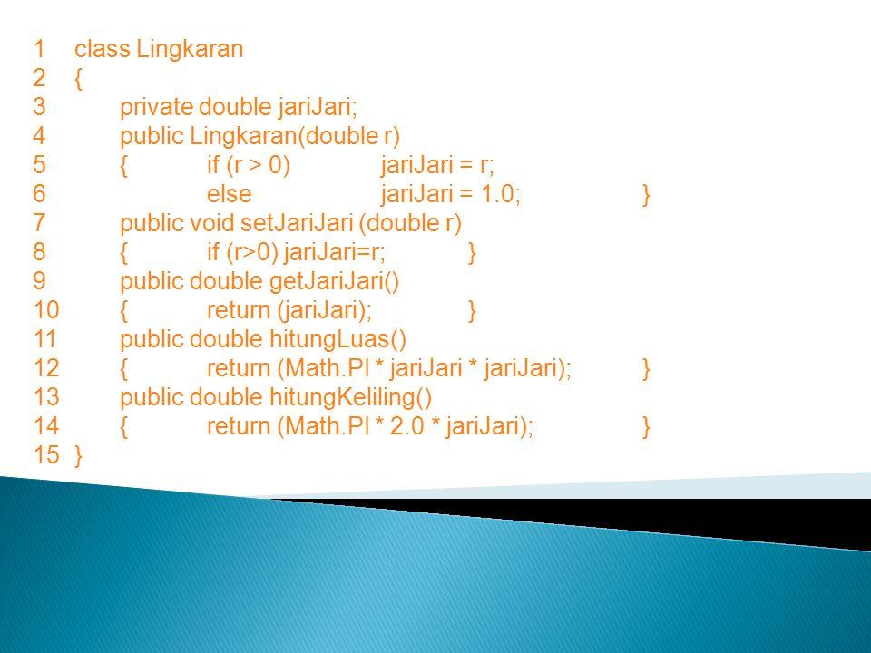 1 class Lingkaran 2 { 3 private double jariJari; 4 public Lingkaran(double r) { if (r > 0) jariJari = r;