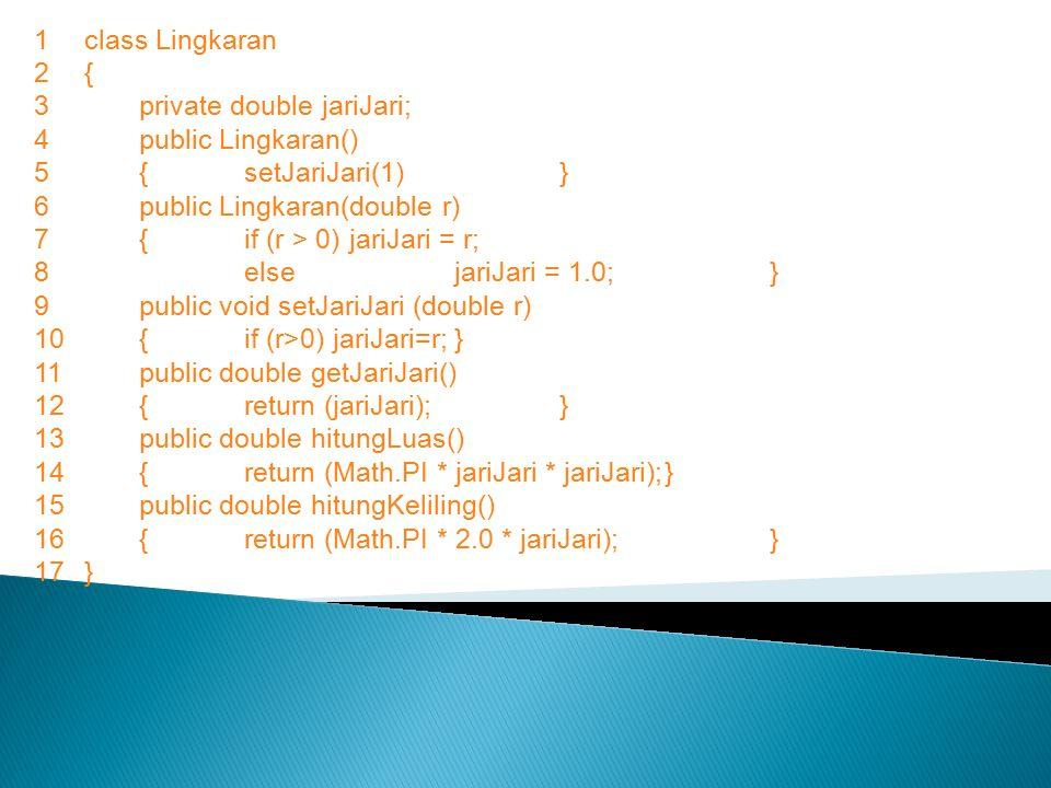 1 class Lingkaran 2 { private double jariJari; public Lingkaran() { setJariJari(1) } 6 public Lingkaran(double r)