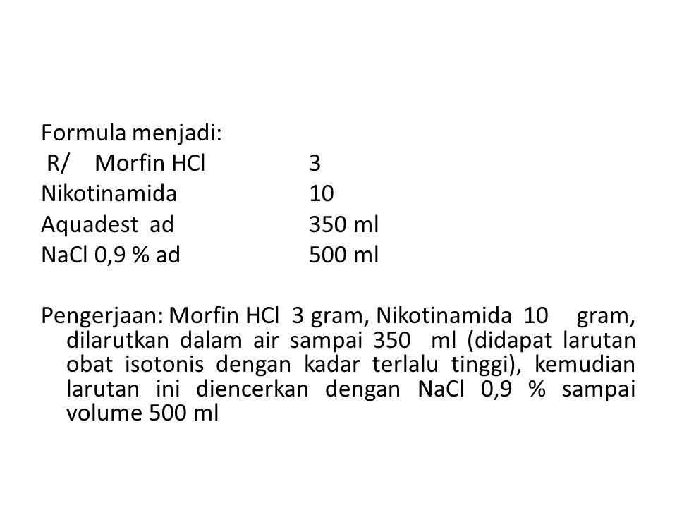 Formula menjadi: R/ Morfin HCl 3. Nikotinamida 10. Aquadest ad 350 ml. NaCl 0,9 % ad 500 ml.