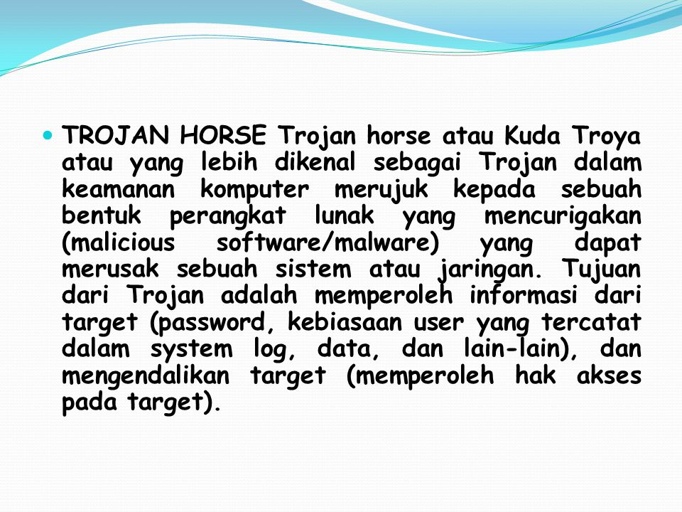 TROJAN HORSE Trojan horse atau Kuda Troya atau yang lebih dikenal sebagai Trojan dalam keamanan komputer merujuk kepada sebuah bentuk perangkat lunak yang mencurigakan (malicious software/malware) yang dapat merusak sebuah sistem atau jaringan.