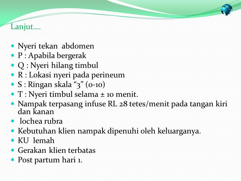 Lanjut…. Nyeri tekan abdomen. P : Apabila bergerak. Q : Nyeri hilang timbul. R : Lokasi nyeri pada perineum.