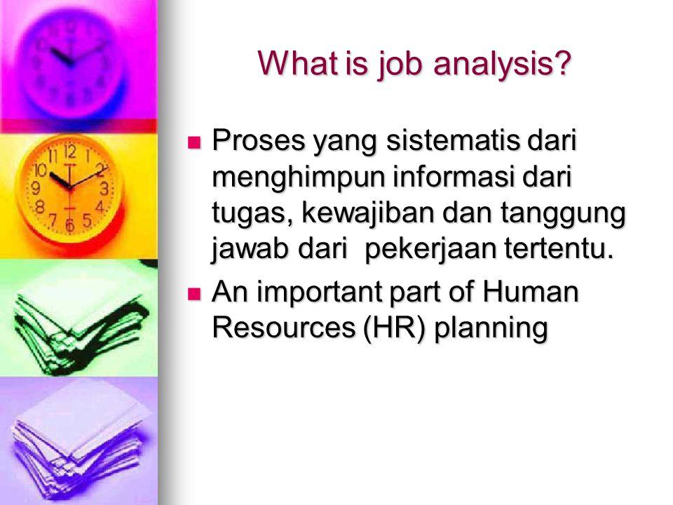 What is job analysis Proses yang sistematis dari menghimpun informasi dari tugas, kewajiban dan tanggung jawab dari pekerjaan tertentu.