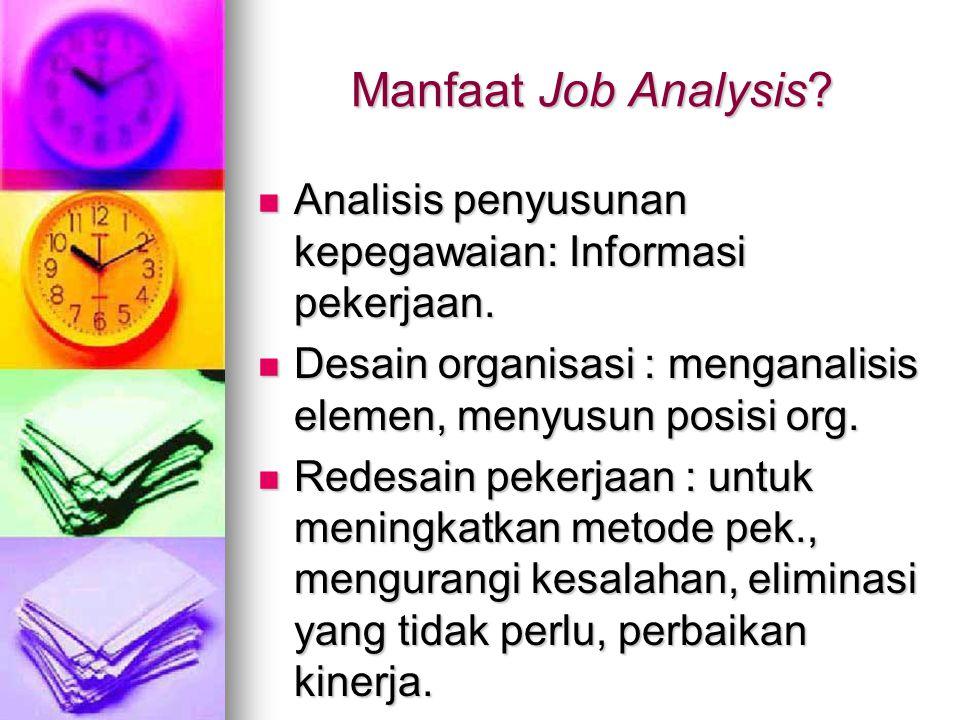 Manfaat Job Analysis Analisis penyusunan kepegawaian: Informasi pekerjaan. Desain organisasi : menganalisis elemen, menyusun posisi org.