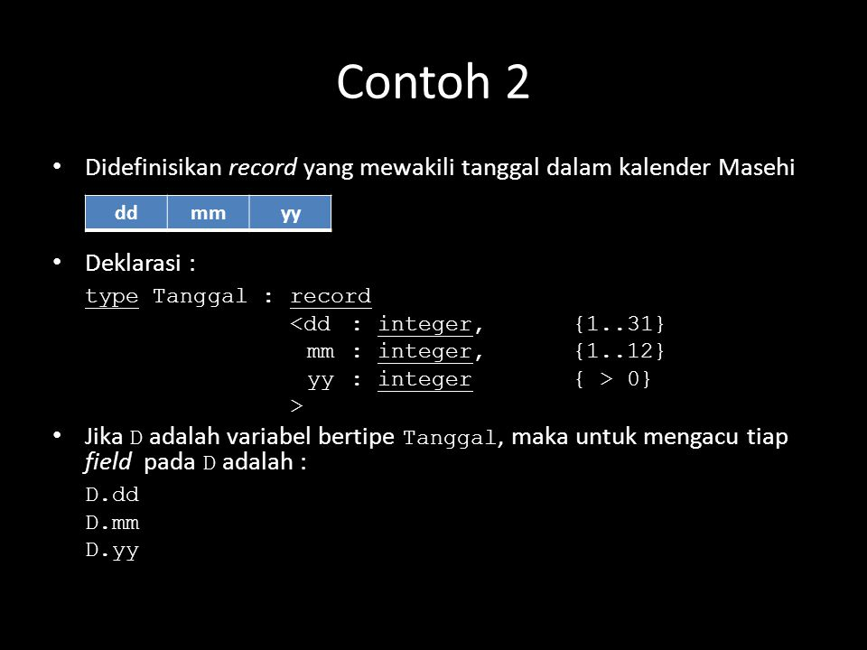Contoh 2 Didefinisikan record yang mewakili tanggal dalam kalender Masehi. Deklarasi : type Tanggal : record.