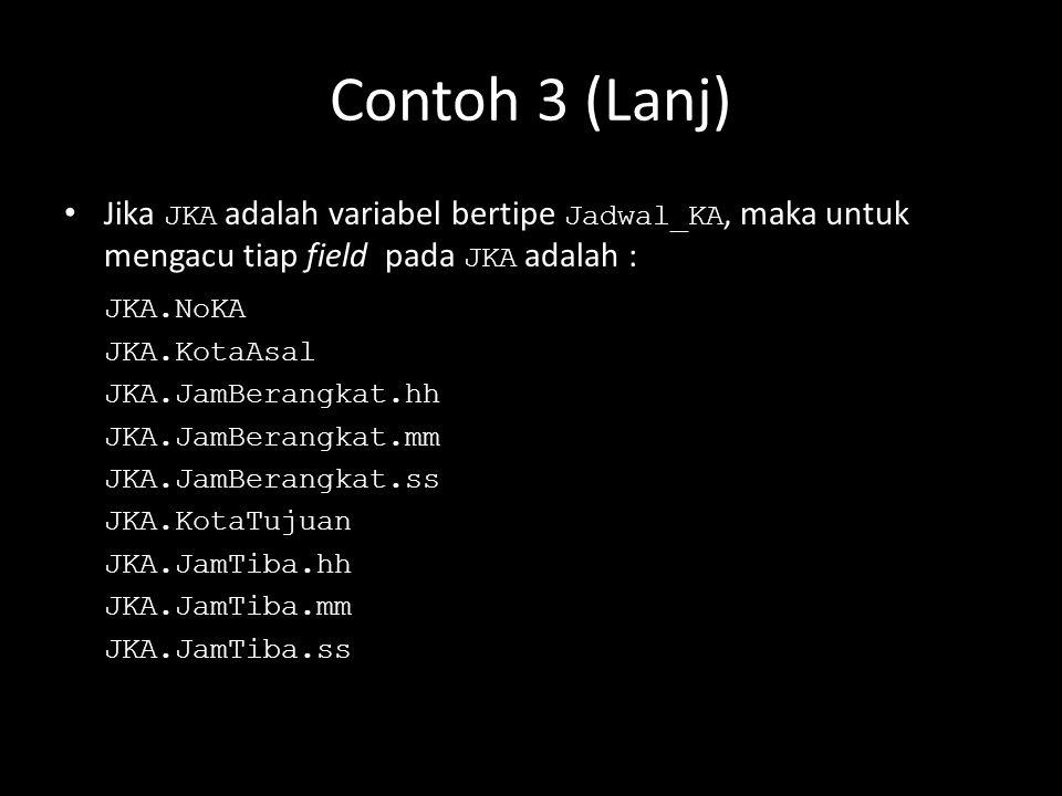 Contoh 3 (Lanj) Jika JKA adalah variabel bertipe Jadwal_KA, maka untuk mengacu tiap field pada JKA adalah :