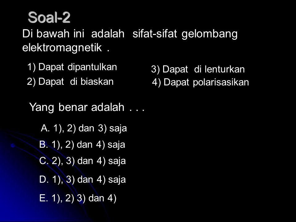 Soal-2 Di bawah ini adalah sifat-sifat gelombang elektromagnetik .