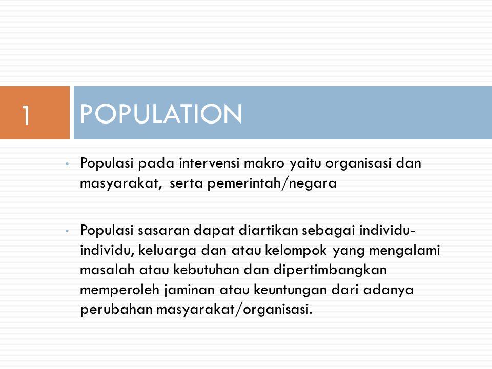 1 POPULATION. Populasi pada intervensi makro yaitu organisasi dan masyarakat, serta pemerintah/negara.