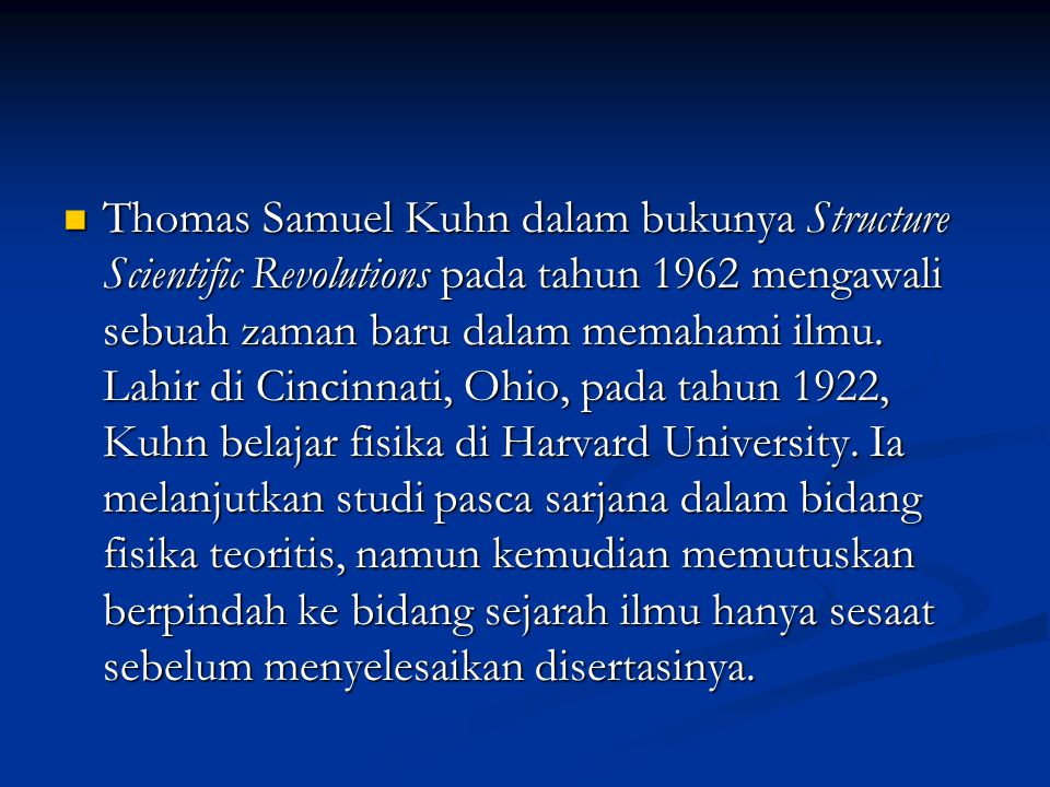Thomas Samuel Kuhn dalam bukunya Structure Scientific Revolutions pada tahun 1962 mengawali sebuah zaman baru dalam memahami ilmu.