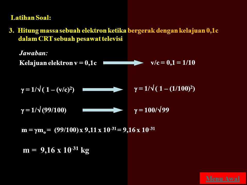 Latihan Soal: 3. Hitung massa sebuah elektron ketika bergerak dengan kelajuan 0,1c dalam CRT sebuah pesawat televisi.
