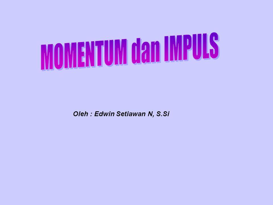 MOMENTUM dan IMPULS Oleh : Edwin Setiawan N, S.Si