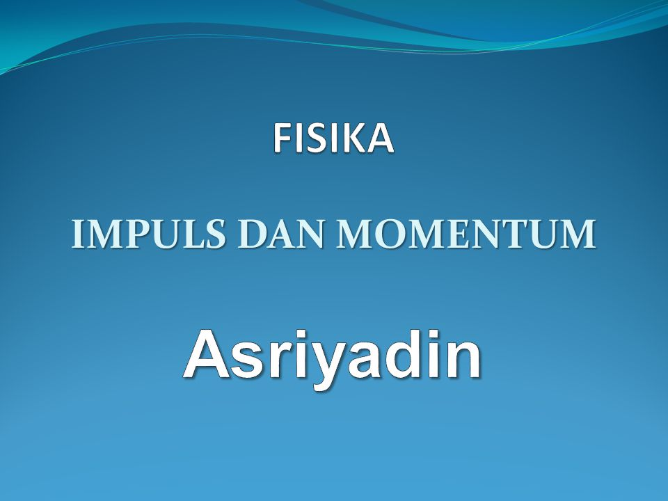 FISIKA IMPULS DAN MOMENTUM Asriyadin