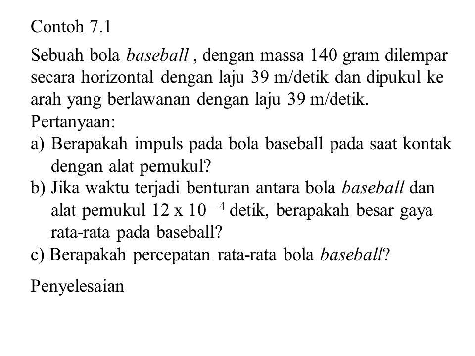 Contoh 7.1 Sebuah bola baseball , dengan massa 140 gram dilempar. secara horizontal dengan laju 39 m/detik dan dipukul ke.