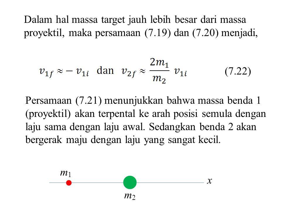 Dalam hal massa target jauh lebih besar dari massa proyektil, maka persamaan (7.19) dan (7.20) menjadi,