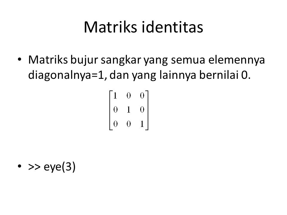Matriks identitas Matriks bujur sangkar yang semua elemennya diagonalnya=1, dan yang lainnya bernilai 0.