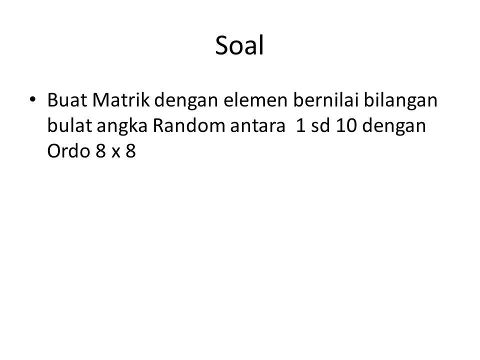 Soal Buat Matrik dengan elemen bernilai bilangan bulat angka Random antara 1 sd 10 dengan Ordo 8 x 8.