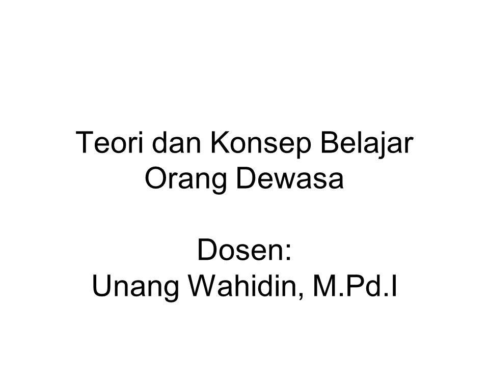 Teori dan Konsep Belajar Orang Dewasa Dosen: Unang Wahidin, M.Pd.I