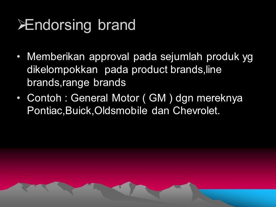 Endorsing brand Memberikan approval pada sejumlah produk yg dikelompokkan pada product brands,line brands,range brands.