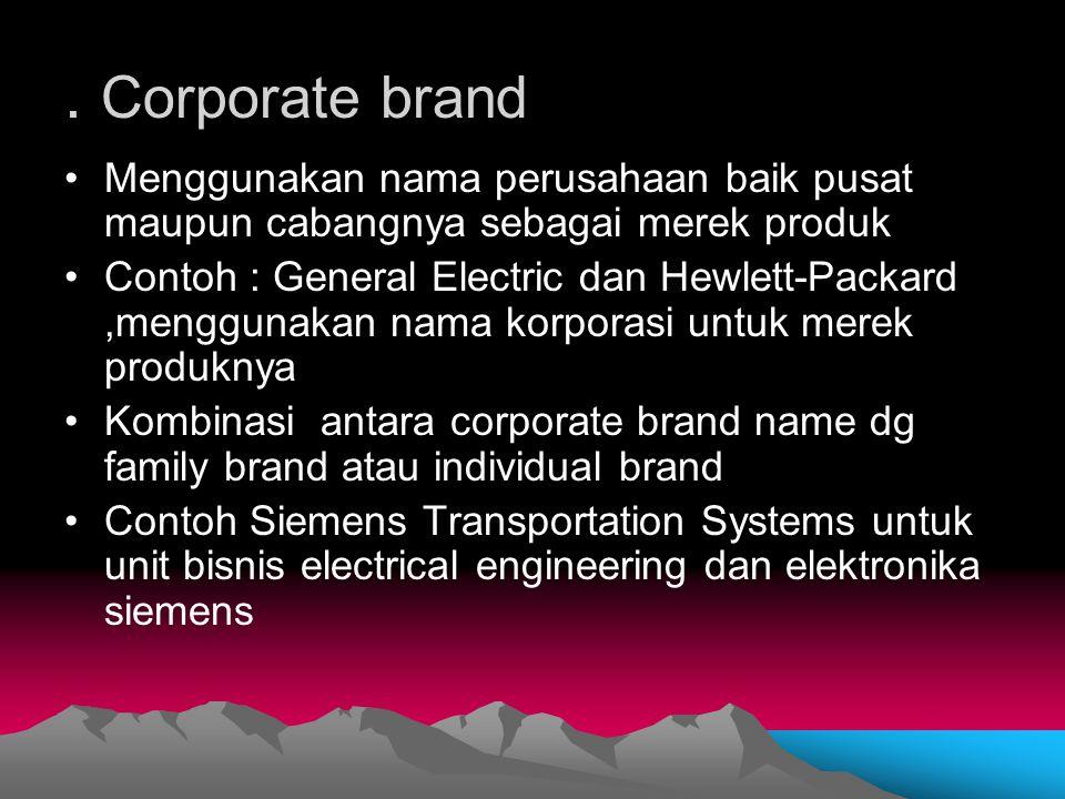 . Corporate brand Menggunakan nama perusahaan baik pusat maupun cabangnya sebagai merek produk.