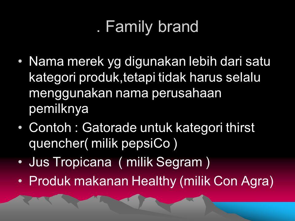 . Family brand Nama merek yg digunakan lebih dari satu kategori produk,tetapi tidak harus selalu menggunakan nama perusahaan pemilknya.