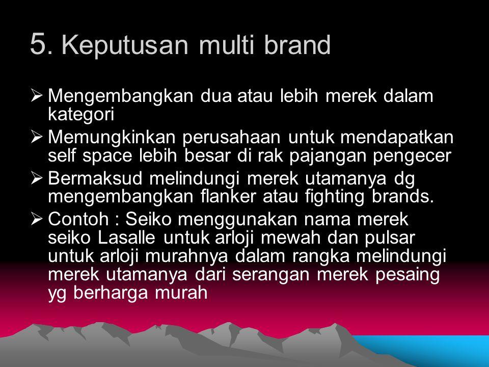 5. Keputusan multi brand Mengembangkan dua atau lebih merek dalam kategori.