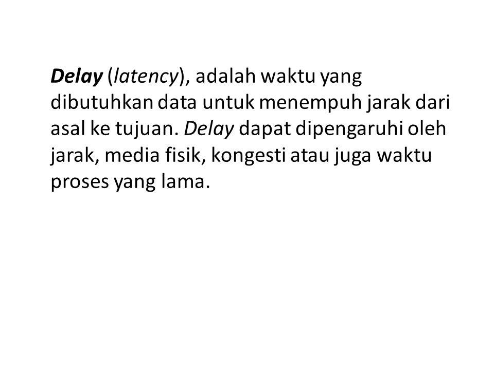 Delay (latency), adalah waktu yang dibutuhkan data untuk menempuh jarak dari asal ke tujuan.