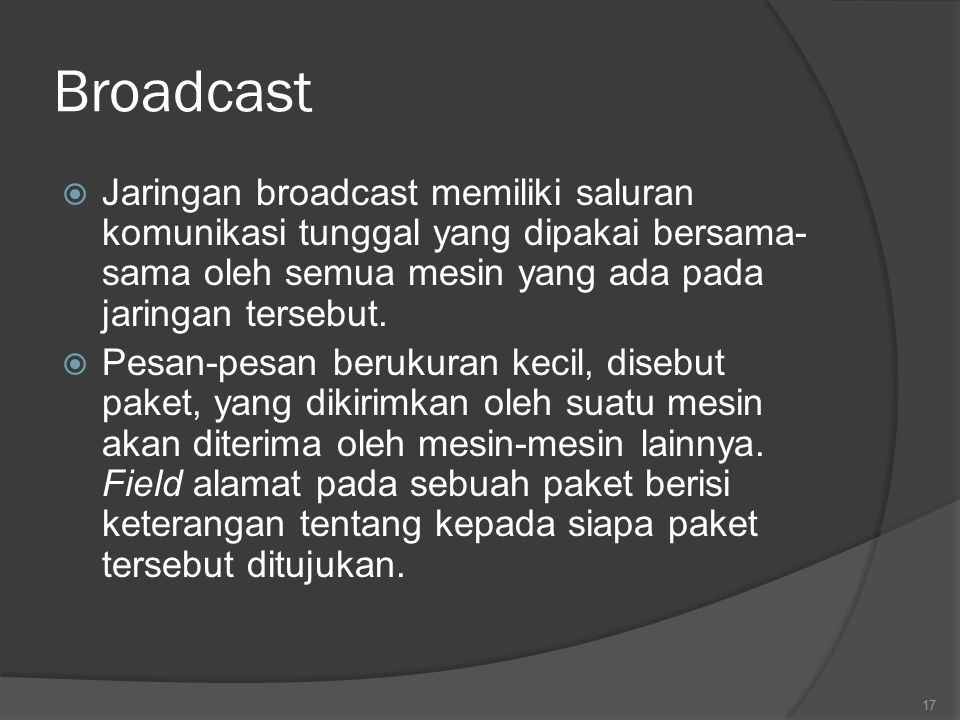 Broadcast Jaringan broadcast memiliki saluran komunikasi tunggal yang dipakai bersama-sama oleh semua mesin yang ada pada jaringan tersebut.