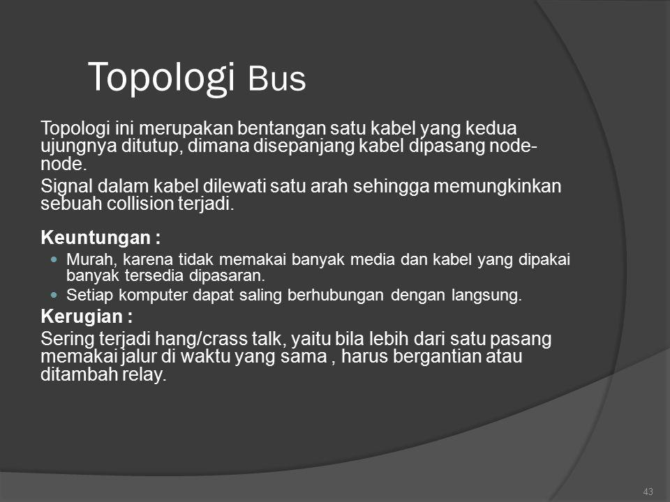 Topologi Bus Topologi ini merupakan bentangan satu kabel yang kedua ujungnya ditutup, dimana disepanjang kabel dipasang node-node.