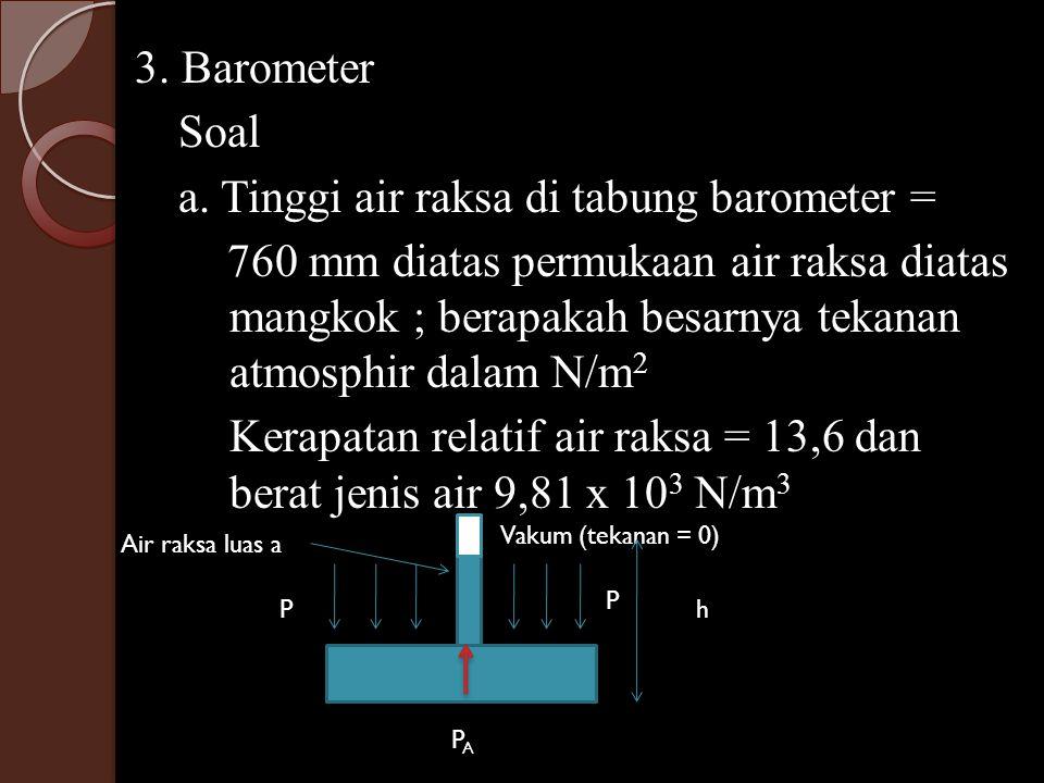 3. Barometer Soal a. Tinggi air raksa di tabung barometer = 760 mm diatas permukaan air raksa diatas mangkok ; berapakah besarnya tekanan atmosphir dalam N/m2 Kerapatan relatif air raksa = 13,6 dan berat jenis air 9,81 x 103 N/m3