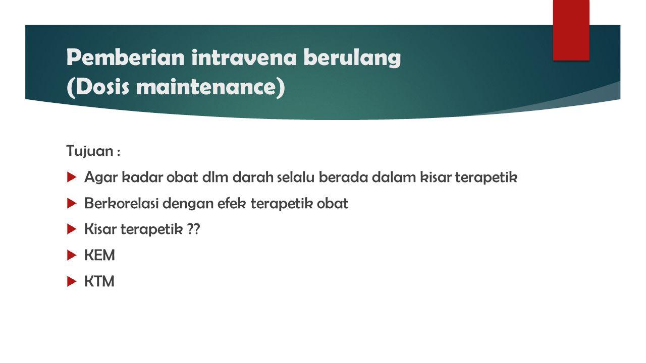 Pemberian intravena berulang (Dosis maintenance)