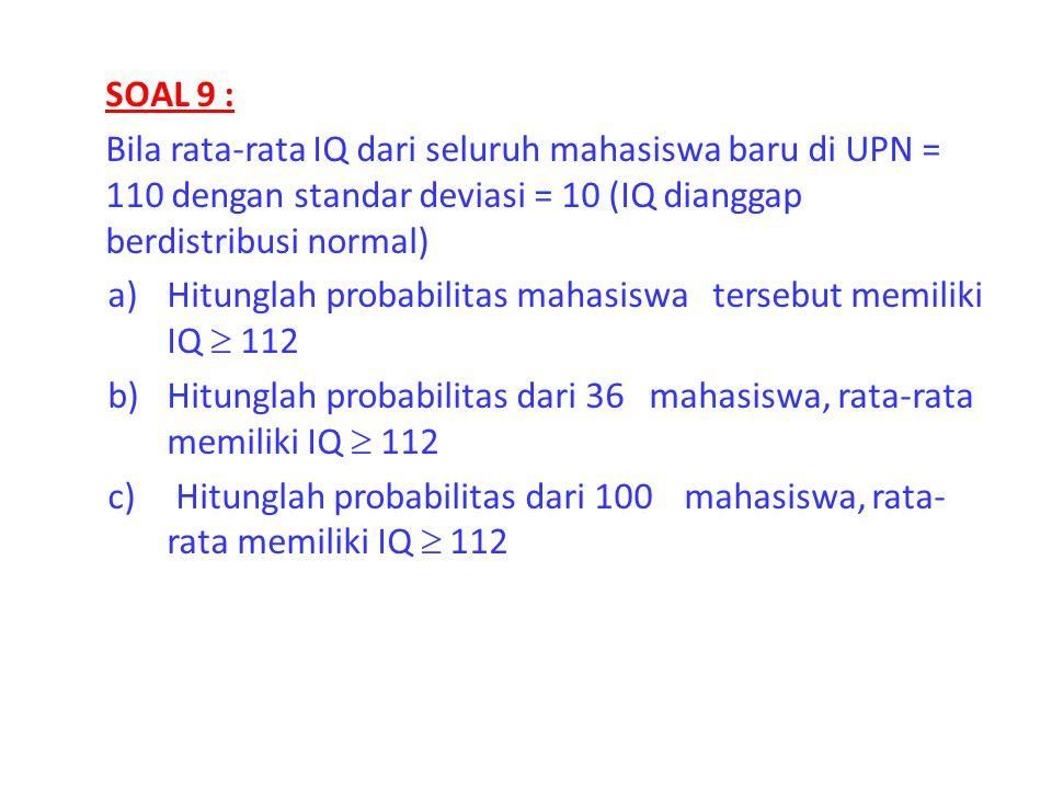 SOAL 9 : Bila rata-rata IQ dari seluruh mahasiswa baru di UPN = 110 dengan standar deviasi = 10 (IQ dianggap berdistribusi normal)